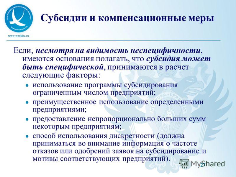 www.worldec.ru 27 Субсидии и компенсационные меры Если, несмотря на видимость неспецифичности, имеются основания полагать, что субсидия может быть специфической, принимаются в расчет следующие факторы: использование программы субсидирования ограничен