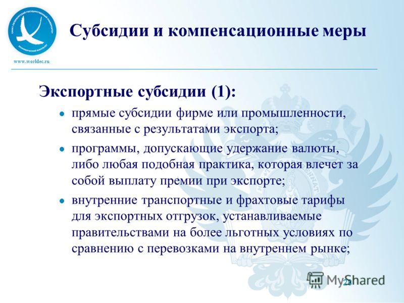 www.worldec.ru 28 Субсидии и компенсационные меры Экспортные субсидии (1): прямые субсидии фирме или промышленности, связанные с результатами экспорта; программы, допускающие удержание валюты, либо любая подобная практика, которая влечет за собой вып