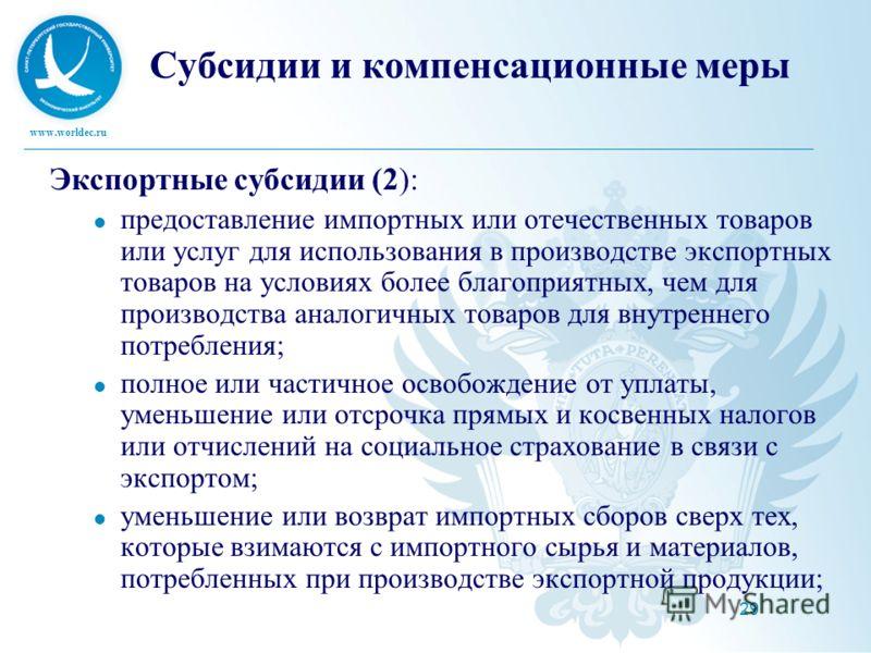 www.worldec.ru 29 Субсидии и компенсационные меры Экспортные субсидии (2): предоставление импортных или отечественных товаров или услуг для использования в производстве экспортных товаров на условиях более благоприятных, чем для производства аналогич