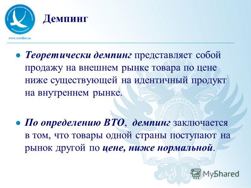 www.worldec.ru 3 Демпинг Теоретически демпинг представляет собой продажу на внешнем рынке товара по цене ниже существующей на идентичный продукт на внутреннем рынке. По определению ВТО, демпинг заключается в том, что товары одной страны поступают на