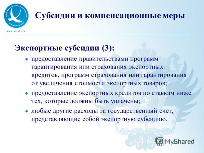 www.worldec.ru 30 Субсидии и компенсационные меры Экспортные субсидии (3): предоставление правительствами программ гарантирования или страхования экспортных кредитов, программ страхования или гарантирования от увеличения стоимости экспортных товаров;