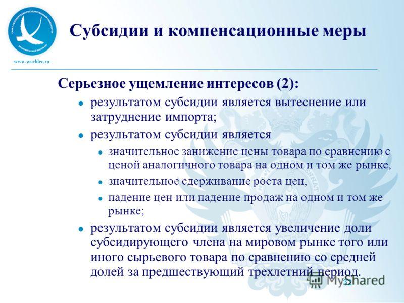 www.worldec.ru 32 Субсидии и компенсационные меры Серьезное ущемление интересов (2): результатом субсидии является вытеснение или затруднение импорта; результатом субсидии является значительное занижение цены товара по сравнению с ценой аналогичного