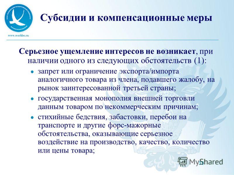 www.worldec.ru 33 Субсидии и компенсационные меры Серьезное ущемление интересов не возникает, при наличии одного из следующих обстоятельств (1): запрет или ограничение экспорта/импорта аналогичного товара из члена, подавшего жалобу, на рынок заинтере