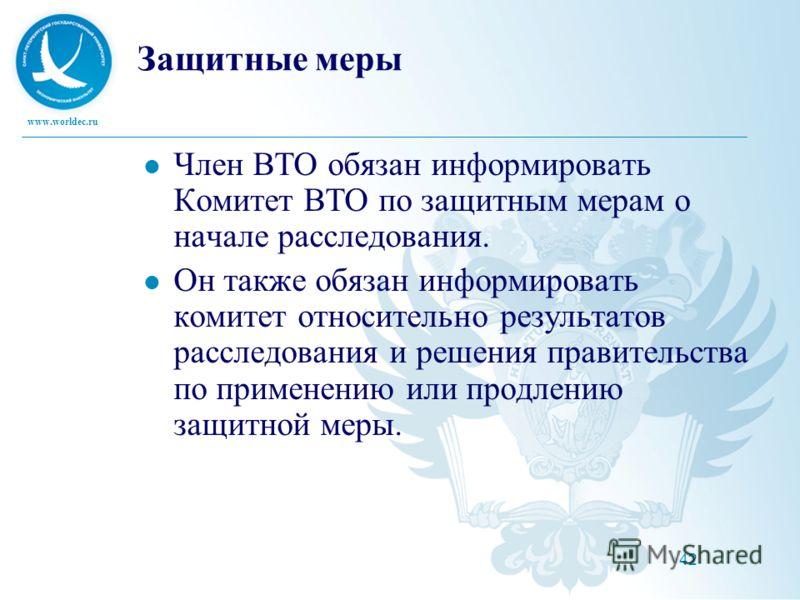 www.worldec.ru 42 Защитные меры Член ВТО обязан информировать Комитет ВТО по защитным мерам о начале расследования. Он также обязан информировать комитет относительно результатов расследования и решения правительства по применению или продлению защит