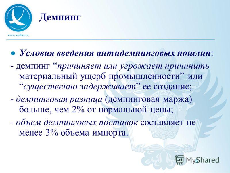 www.worldec.ru 5 Демпинг Условия введения антидемпинговых пошлин: - демпинг причиняет или угрожает причинить материальный ущерб промышленности илисущественно задерживает ее создание; - демпинговая разница (демпинговая маржа) больше, чем 2% от нормаль