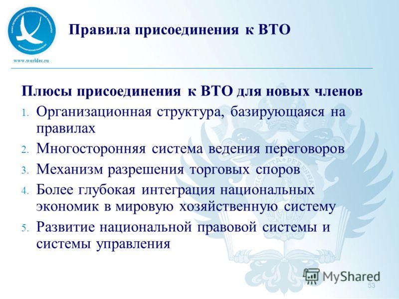 www.worldec.ru 53 Правила присоединения к ВТО Плюсы присоединения к ВТО для новых членов 1. Организационная структура, базирующаяся на правилах 2. Многосторонняя система ведения переговоров 3. Механизм разрешения торговых споров 4. Более глубокая инт
