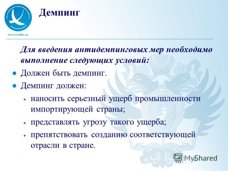 www.worldec.ru 6 Демпинг Для введения антидемпинговых мер необходимо выполнение следующих условий: Должен быть демпинг. Демпинг должен: наносить серьезный ущерб промышленности импортирующей страны; представлять угрозу такого ущерба; препятствовать со