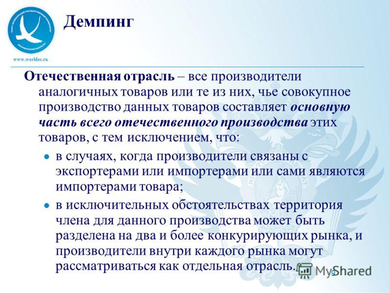 www.worldec.ru 9 Демпинг Отечественная отрасль – все производители аналогичных товаров или те из них, чье совокупное производство данных товаров составляет основную часть всего отечественного производства этих товаров, с тем исключением, что: в случа