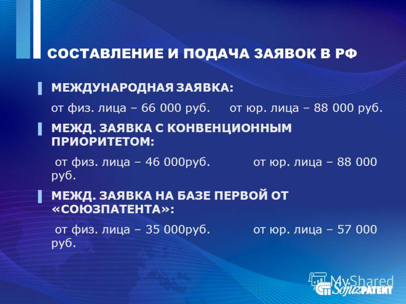 СОСТАВЛЕНИЕ И ПОДАЧА ЗАЯВОК В РФ МЕЖДУНАРОДНАЯ ЗАЯВКА: от физ. лица – 66 000 руб. от юр. лица – 88 000 руб. МЕЖД. ЗАЯВКА С КОНВЕНЦИОННЫМ ПРИОРИТЕТОМ: от физ. лица – 46 000руб. от юр. лица – 88 000 руб. МЕЖД. ЗАЯВКА НА БАЗЕ ПЕРВОЙ ОТ «СОЮЗПАТЕНТА»: от