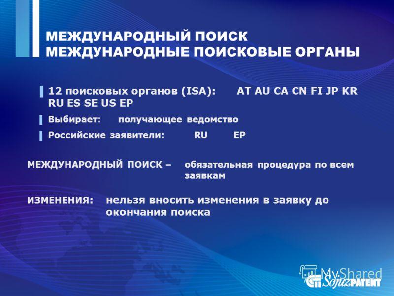 МЕЖДУНАРОДНЫЙ ПОИСК МЕЖДУНАРОДНЫЕ ПОИСКОВЫЕ ОРГАНЫ 12 поисковых органов (ISA): AT AU CA CN FI JP KR RU ES SE US EP Выбирает: получающее ведомство Российские заявители: RU EP МЕЖДУНАРОДНЫЙ ПОИСК – обязательная процедура по всем заявкам ИЗМЕНЕНИЯ : нел