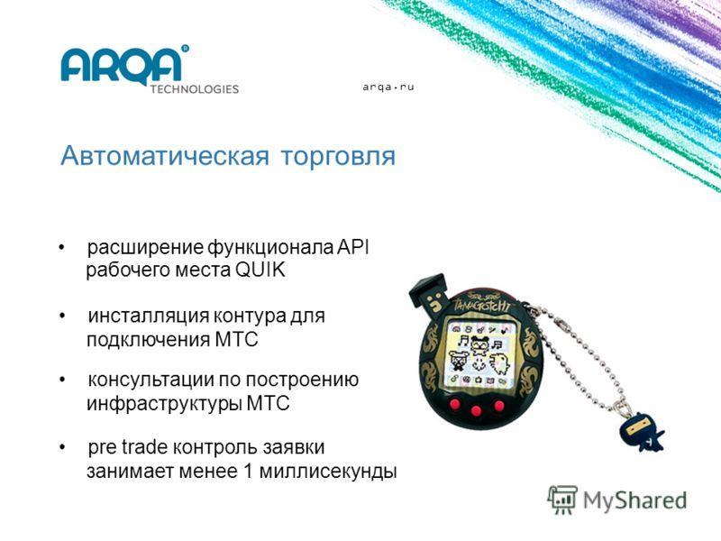 arqa.ru Автоматическая торговля расширение функционала API рабочего места QUIK инсталляция контура для подключения МТС консультации по построению инфраструктуры МТС pre trade контроль заявки занимает менее 1 миллисекунды