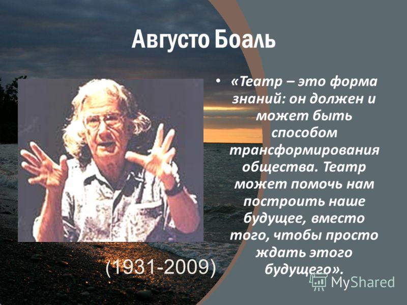 Августо Боаль «Театр – это форма знаний: он должен и может быть способом трансформирования общества. Театр может помочь нам построить наше будущее, вместо того, чтобы просто ждать этого будущего». ( 1931-2009)