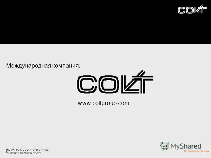 The company COLT / version 2.1 / page 1 Colt International Holdings AG 2005 Следующая страница Международная компания׃ www.coltgroup.com
