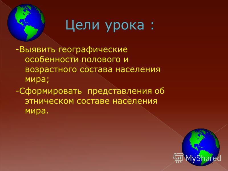 -Выявить географические особенности полового и возрастного состава населения мира; -Сформировать представления об этническом составе населения мира.