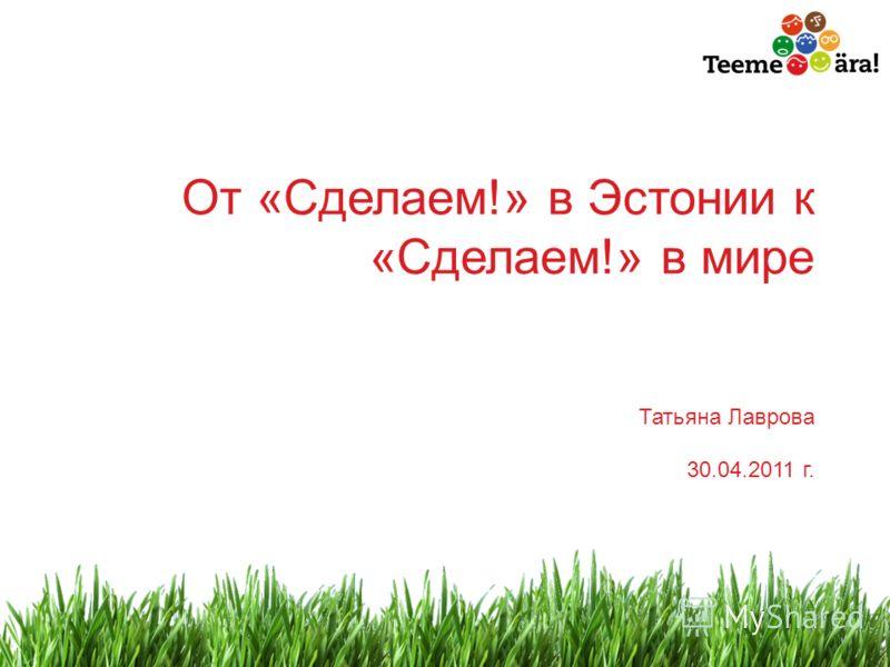 1 От «Сделаем!» в Эстонии к «Сделаем!» в мире Татьяна Лаврова 30.04.2011 г.