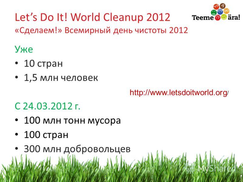 12 Lets Do It! World Cleanup 2012 «Сделаем!» Всемирный день чистоты 2012 Уже 10 стран 1,5 млн человек С 24.03.2012 г. 100 млн тонн мусора 100 стран 300 млн добровольцев http://www.letsdoitworld.org /