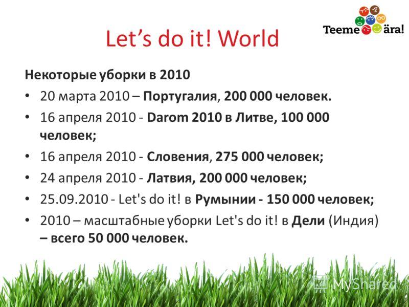 17 Lets do it! World Некоторые уборки в 2010 20 марта 2010 – Португалия, 200 000 человек. 16 апреля 2010 - Darom 2010 в Литве, 100 000 человек; 16 апреля 2010 - Словения, 275 000 человек; 24 апреля 2010 - Латвия, 200 000 человек; 25.09.2010 - Let's d
