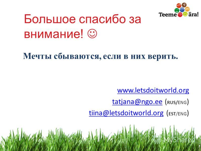 24 Большое спасибо за внимание! Мечты сбываются, если в них верить. www.letsdoitworld.org tatjana@ngo.eetatjana@ngo.ee ( RUS/ENG ) tiina@letsdoitworld.orgtiina@letsdoitworld.org ( EST/ENG )