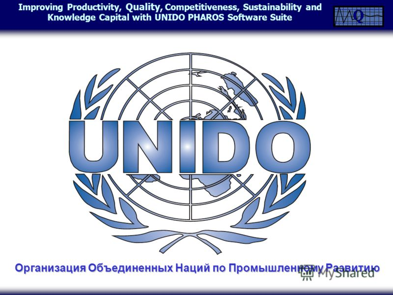 Improving Productivity, Quality, Competitiveness, Sustainability and Knowledge Capital with UNIDO PHAROS Software Suite Организация Объединенных Наций по Промышленному Развитию
