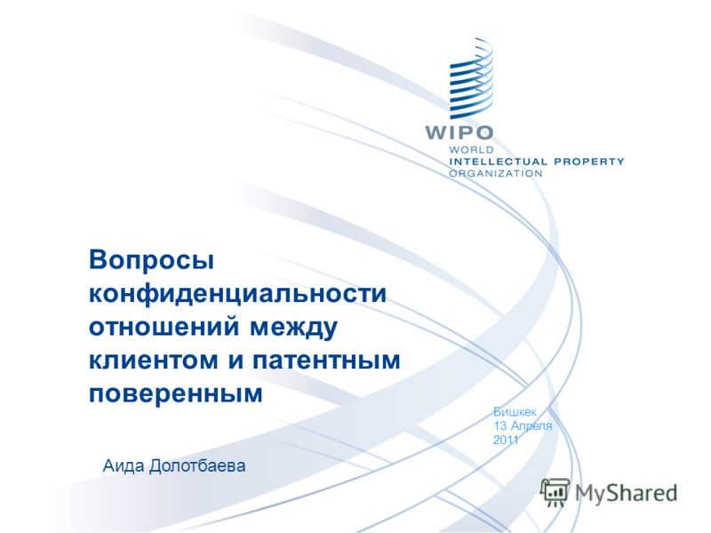 Вопросы конфиденциальности отношений между клиентом и патентным поверенным Бишкек 13 Апреля 2011 Аида Долотбаева