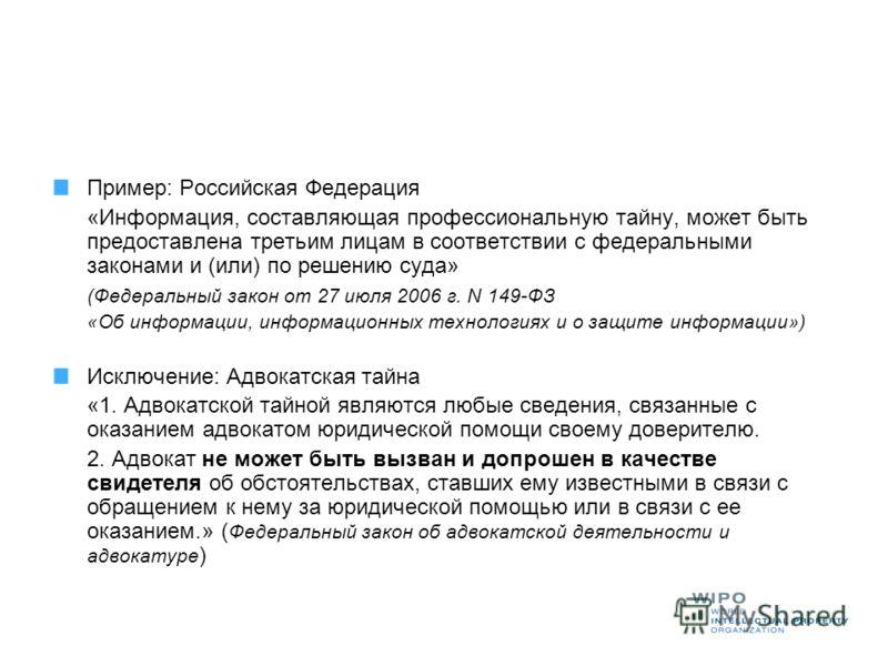 Пример: Российская Федерация «Информация, составляющая профессиональную тайну, может быть предоставлена третьим лицам в соответствии с федеральными законами и (или) по решению суда» (Федеральный закон от 27 июля 2006 г. N 149-ФЗ «Об информации, инфор