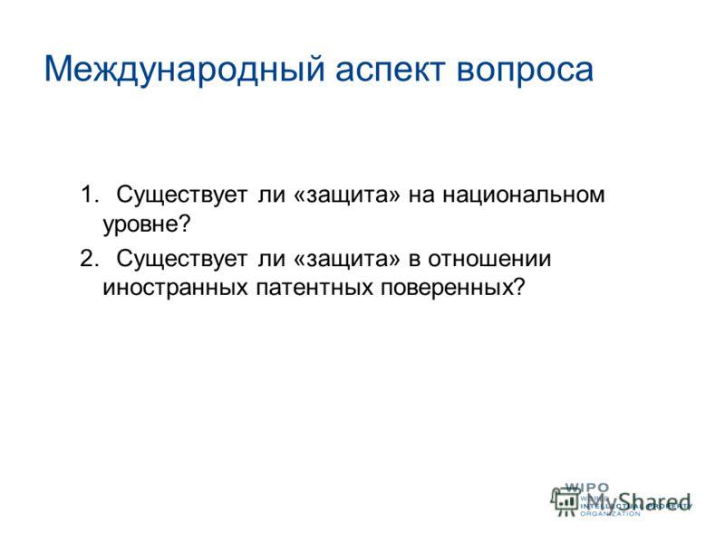 Международный аспект вопроса 1.Существует ли «защита» на национальном уровне? 2.Существует ли «защита» в отношении иностранных патентных поверенных?