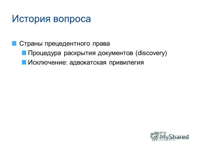 История вопроса Страны прецедентного права Процедура раскрытия документов (discovery) Исключение: адвокатская привилегия