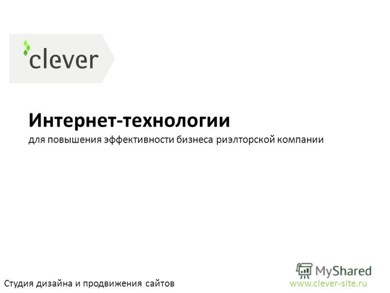 Интернет-технологии для повышения эффективности бизнеса риэлторской компании Студия дизайна и продвижения сайтов www.clever-site.ru