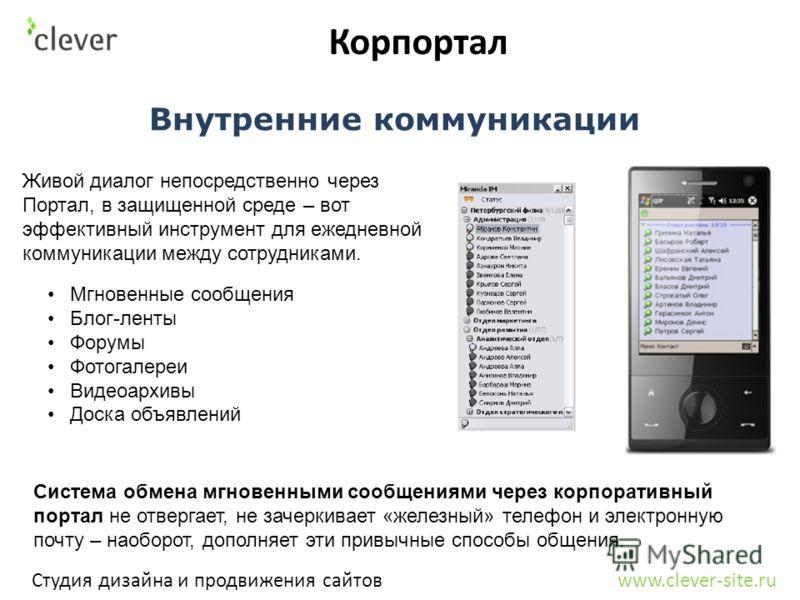 Корпортал Студия дизайна и продвижения сайтов www.clever-site.ru Внутренние коммуникации Живой диалог непосредственно через Портал, в защищенной среде – вот эффективный инструмент для ежедневной коммуникации между сотрудниками. Система обмена мгновен