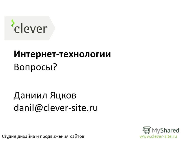 Интернет-технологии Студия дизайна и продвижения сайтов www.clever-site.ru Вопросы? Даниил Яцков danil@clever-site.ru