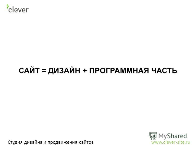 Студия дизайна и продвижения сайтов www.clever-site.ru САЙТ = ДИЗАЙН + ПРОГРАММНАЯ ЧАСТЬ