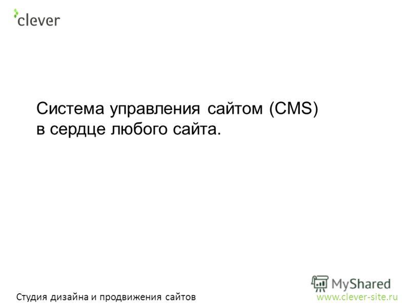 Студия дизайна и продвижения сайтов www.clever-site.ru Система управления сайтом (CMS) в сердце любого сайта.