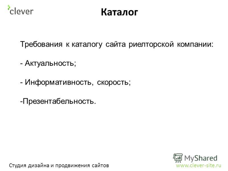 Каталог Студия дизайна и продвижения сайтов www.clever-site.ru Требования к каталогу сайта риелторской компании: - Актуальность; - Информативность, скорость; -Презентабельность.