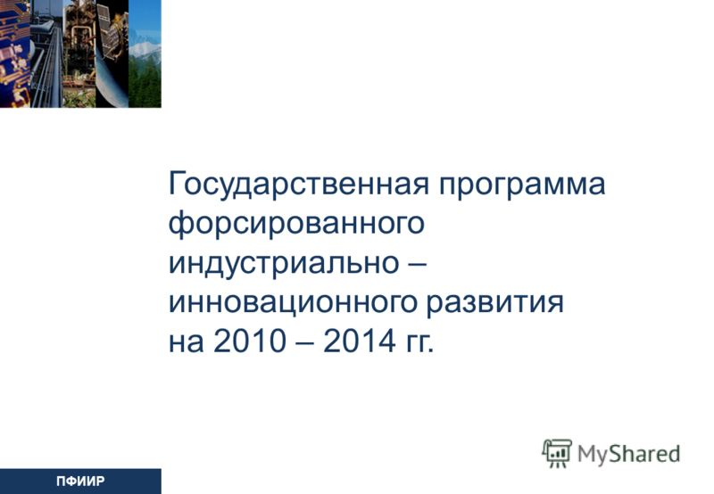 ПФИИР Государственная программа форсированного индустриально – инновационного развития на 2010 – 2014 гг.