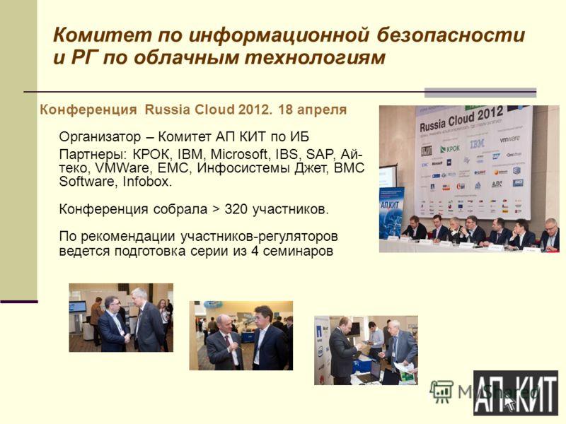 15 Комитет по информационной безопасности и РГ по облачным технологиям Конференция Russia Cloud 2012. 18 апреля Организатор – Комитет АП КИТ по ИБ Партнеры: КРОК, IBM, Microsoft, IBS, SAP, Ай- теко, VMWare, EMC, Инфосистемы Джет, BMC Software, Infobo