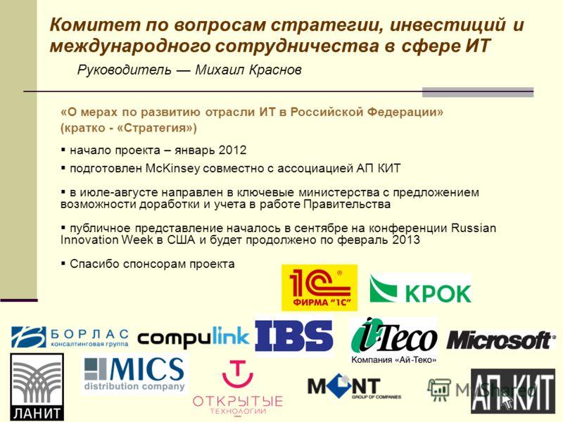17 Комитет по вопросам стратегии, инвестиций и международного сотрудничества в сфере ИТ Руководитель Михаил Краснов «О мерах по развитию отрасли ИТ в Российской Федерации» (кратко - «Стратегия») начало проекта – январь 2012 подготовлен McKinsey совме