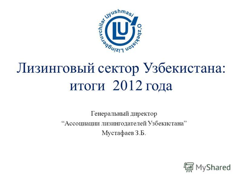 Лизинговый сектор Узбекистана: итоги 2012 года Генеральный директор Ассоциации лизингодателей Узбекистана Мустафаев З.Б.