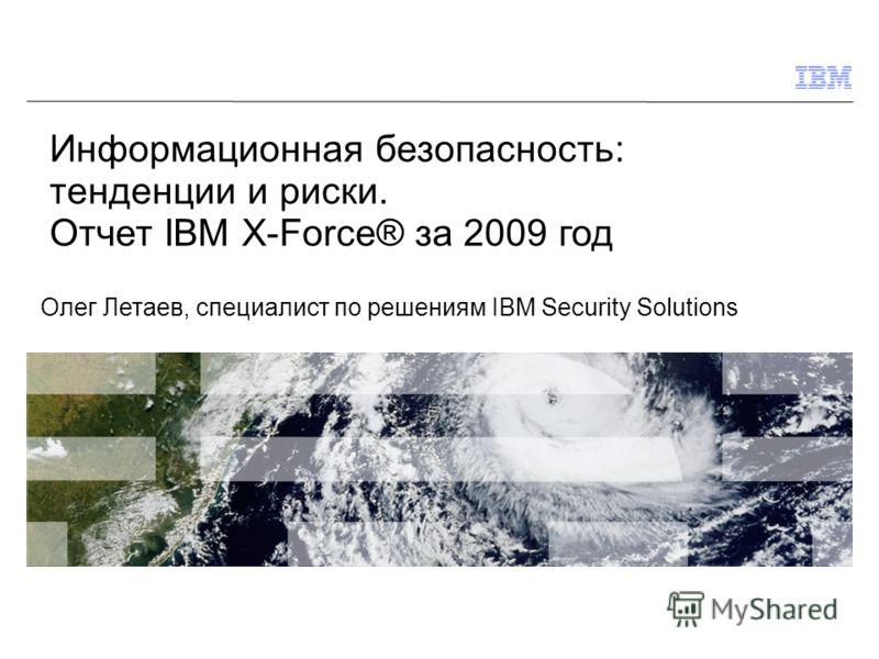 © 2009 IBM Corporation Информационная безопасность: тенденции и риски. Отчет IBM X-Force® за 2009 год Олег Летаев, специалист по решениям IBM Security Solutions