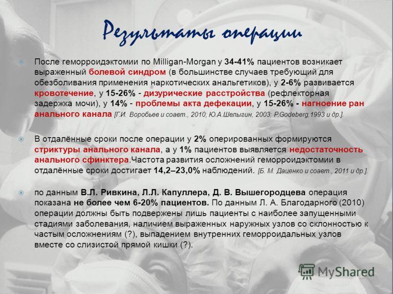 Результаты операции После геморроидэктомии по Milligan-Morgan у 34-41% пациентов возникает выраженный болевой синдром (в большинстве случаев требующий для обезболивания применения наркотических анальгетиков), у 2-6% развивается кровотечение, у 15-26%