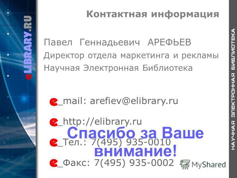 Контактная информация _mail: arefiev@elibrary.ru _http://elibrary.ru _Тел.: 7(495) 935-0010 _Факс: 7(495) 935-0002 Павел Геннадьевич АРЕФЬЕВ Директор отдела маркетинга и рекламы Научная Электронная Библиотека Спасибо за Ваше внимание!