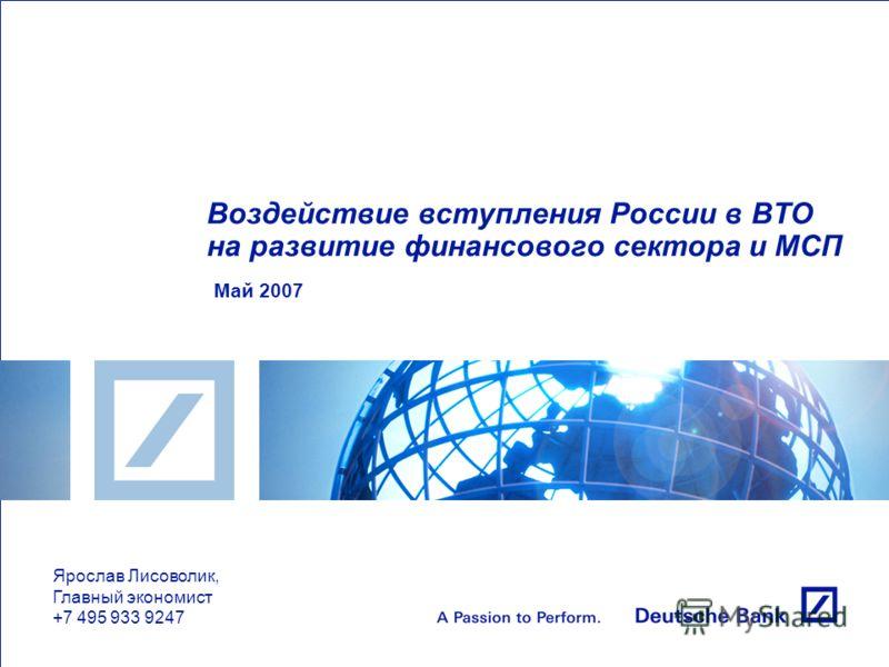 Воздействие вступления России в ВТО на развитие финансового сектора и МСП Май 2007 Ярослав Лисоволик, Главный экономист +7 495 933 9247