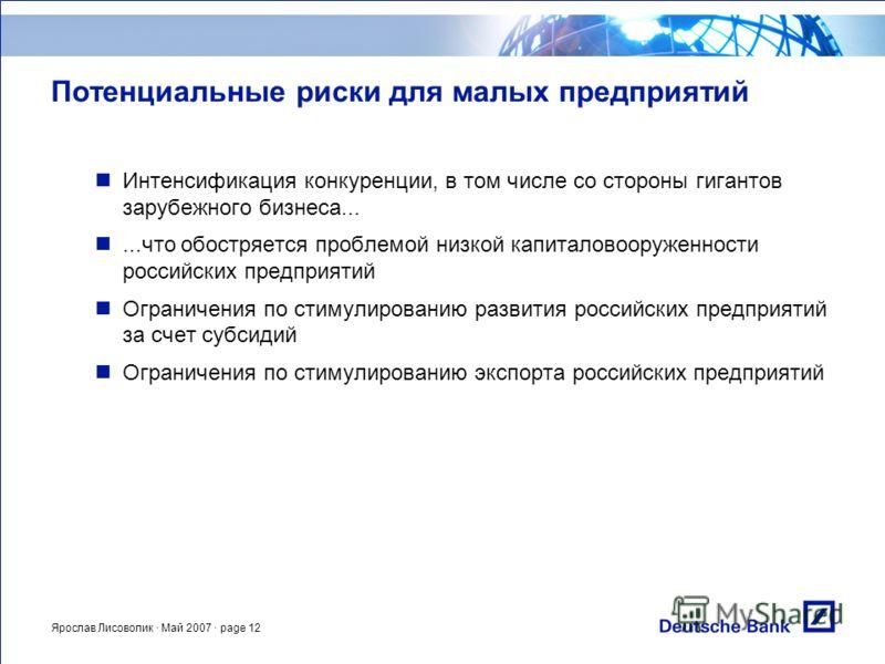 Ярослав Лисоволик · Май 2007 · page 12 Потенциальные риски для малых предприятий Интенсификация конкуренции, в том числе со стороны гигантов зарубежного бизнеса......что обостряется проблемой низкой капиталовооруженности российских предприятий Ограни