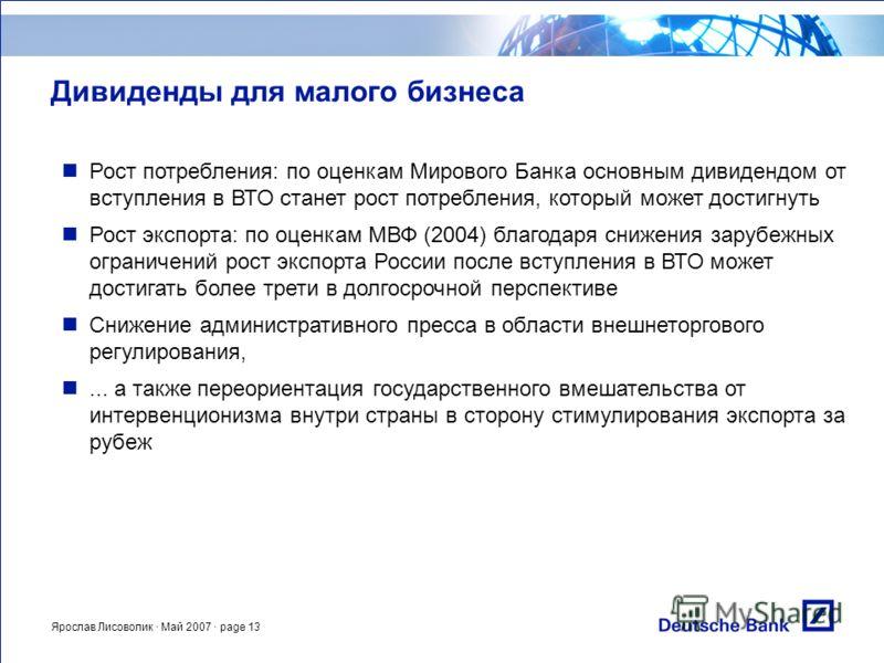 Ярослав Лисоволик · Май 2007 · page 13 Дивиденды для малого бизнеса Рост потребления: по оценкам Мирового Банка основным дивидендом от вступления в ВТО станет рост потребления, который может достигнуть Рост экспорта: по оценкам МВФ (2004) благодаря с