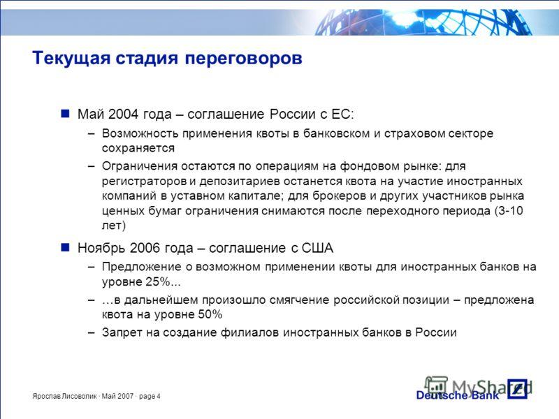 Ярослав Лисоволик · Май 2007 · page 4 Текущая стадия переговоров Май 2004 года – соглашение России с ЕС: –Возможность применения квоты в банковском и страховом секторе сохраняется –Ограничения остаются по операциям на фондовом рынке: для регистраторо