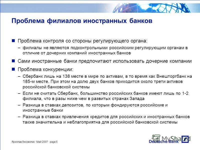 Ярослав Лисоволик · Май 2007 · page 5 Проблема филиалов иностранных банков Проблема контроля со стороны регулирующего органа: –филиалы не являются подконтрольными российским регулирующим органам в отличие от дочерних компаний иностранных банков Сами