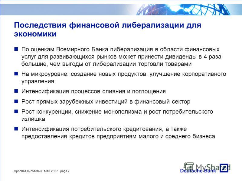 Ярослав Лисоволик · Май 2007 · page 7 Последствия финансовой либерализации для экономики По оценкам Всемирного Банка либерализация в области финансовых услуг для развивающихся рынков может принести дивиденды в 4 раза большие, чем выгоды от либерализа