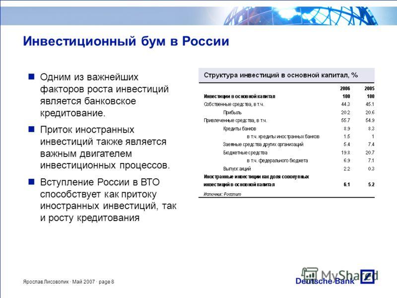 Ярослав Лисоволик · Май 2007 · page 8 Инвестиционный бум в России Одним из важнейших факторов роста инвестиций является банковское кредитование. Приток иностранных инвестиций также является важным двигателем инвестиционных процессов. Вступление Росси