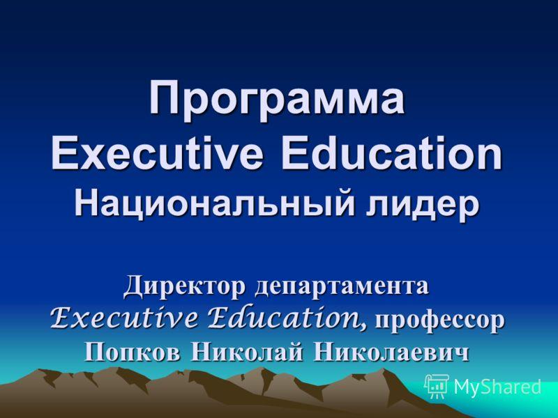 Программа Еxecutive Education Национальный лидер Директор департамента Executive Education, профессор Попков Николай Николаевич