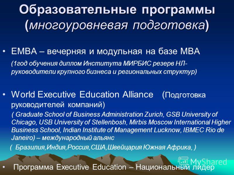 Образовательные программы (многоуровневая подготовка) ЕМВА – вечерняя и модульная на базе МВА (1год обучения диплом Института МИРБИС резерв НЛ- руководители крупного бизнеса и региональных структур) World Executive Education Alliance ( Подготовка рук