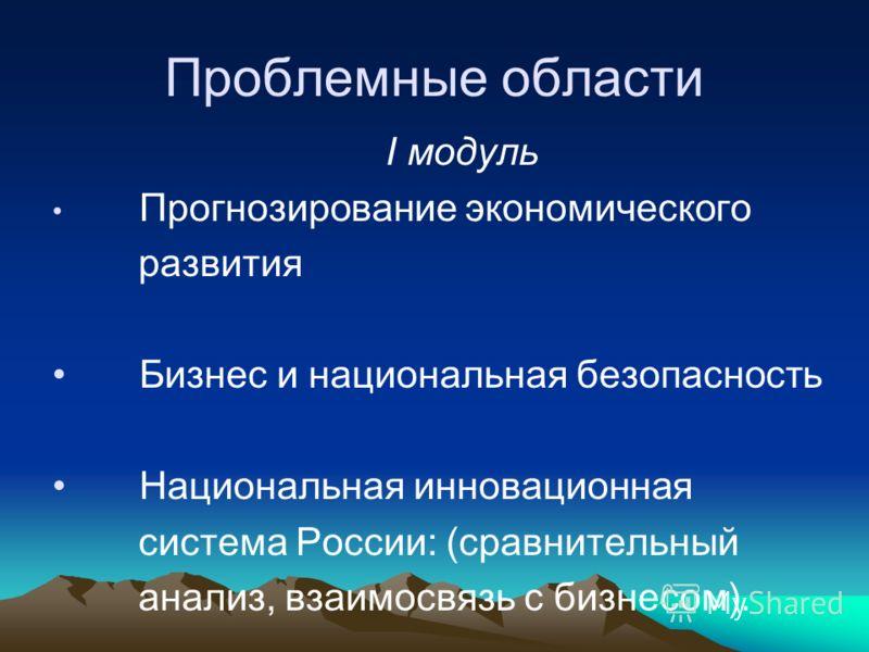 Проблемные области I модуль Прогнозирование экономического развития Бизнес и национальная безопасность Национальная инновационная система России: (сравнительный анализ, взаимосвязь с бизнесом).